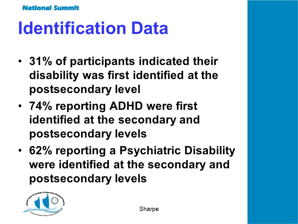 Sharpe Identification Data 31% of participants indicated their disability was first identified at the postsecondary level 74% reporting ADHD were first identified at the secondary and postsecondary levels 62% reporting a Psychiatric Disability were identified at the secondary and postsecondary levels