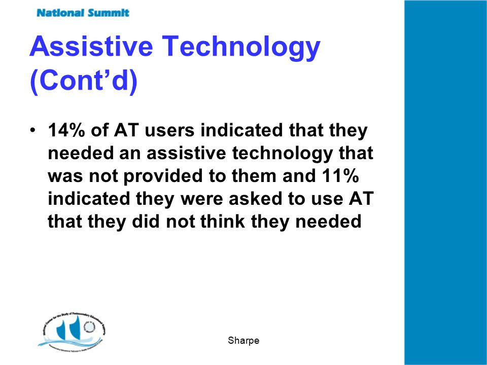 Sharpe Assistive Technology (Cont'd) 14% of AT users indicated that they needed an assistive technology that was not provided to them and 11% indicated they were asked to use AT that they did not think they needed