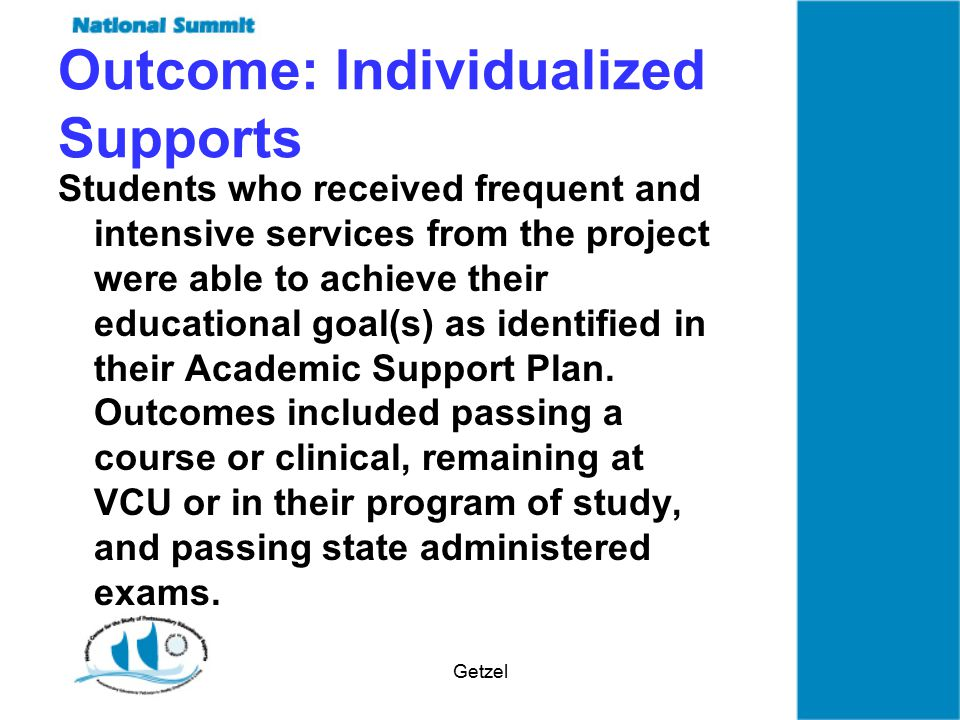 Getzel Outcome: Individualized Supports Students who received frequent and intensive services from the project were able to achieve their educational goal(s) as identified in their Academic Support Plan.