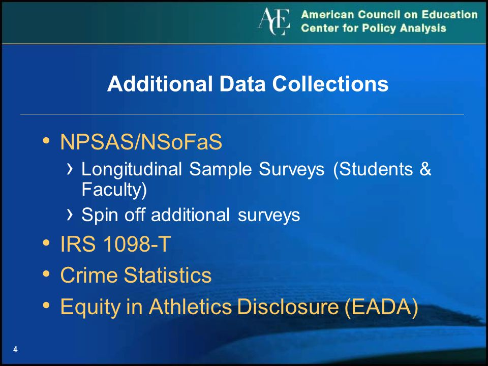 4 NPSAS/NSoFaS › Longitudinal Sample Surveys (Students & Faculty) › Spin off additional surveys IRS 1098-T Crime Statistics Equity in Athletics Disclosure (EADA) Additional Data Collections