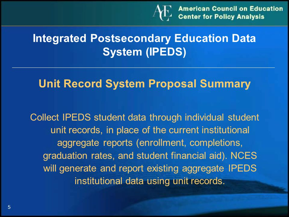 5 Integrated Postsecondary Education Data System (IPEDS) Unit Record System Proposal Summary Collect IPEDS student data through individual student unit records, in place of the current institutional aggregate reports (enrollment, completions, graduation rates, and student financial aid).