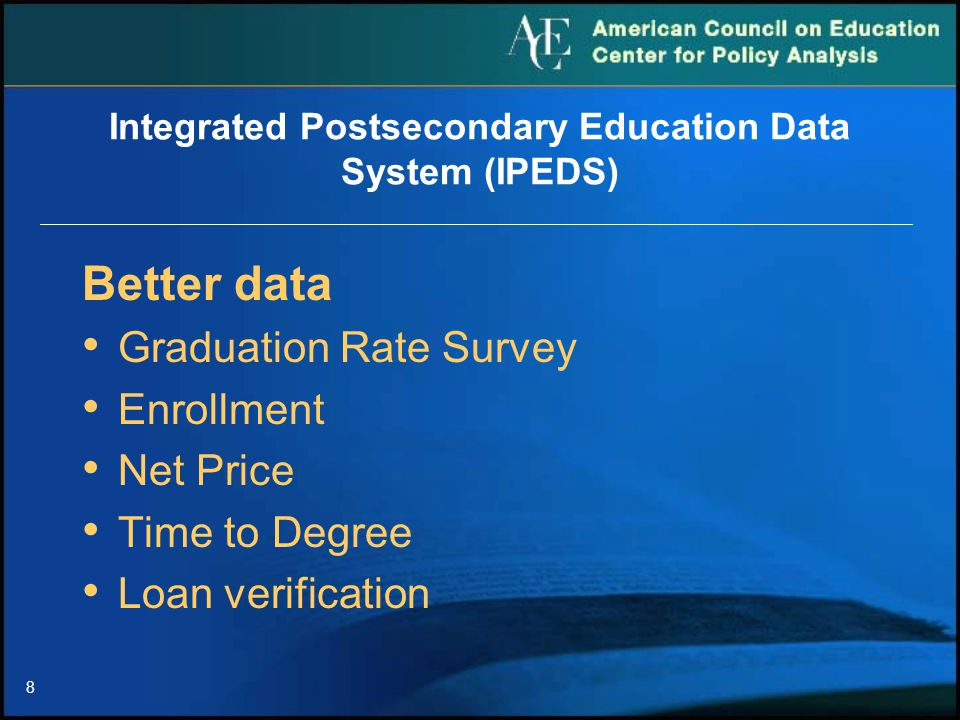 8 Integrated Postsecondary Education Data System (IPEDS) Better data Graduation Rate Survey Enrollment Net Price Time to Degree Loan verification