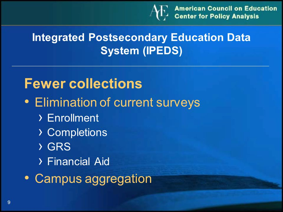 9 Integrated Postsecondary Education Data System (IPEDS) Fewer collections Elimination of current surveys › Enrollment › Completions › GRS › Financial Aid Campus aggregation