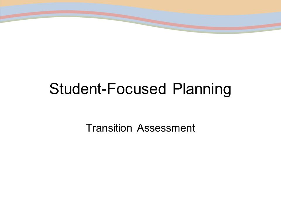 Guiding Questions Assessment Plan Using Data Assessment Selection Information needs for Student-focused Transition Planning Background Info.