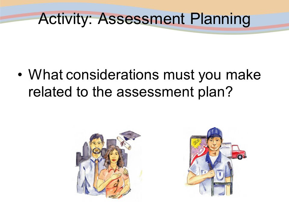 Activity: Assessment Planning What considerations must you make related to the assessment plan?