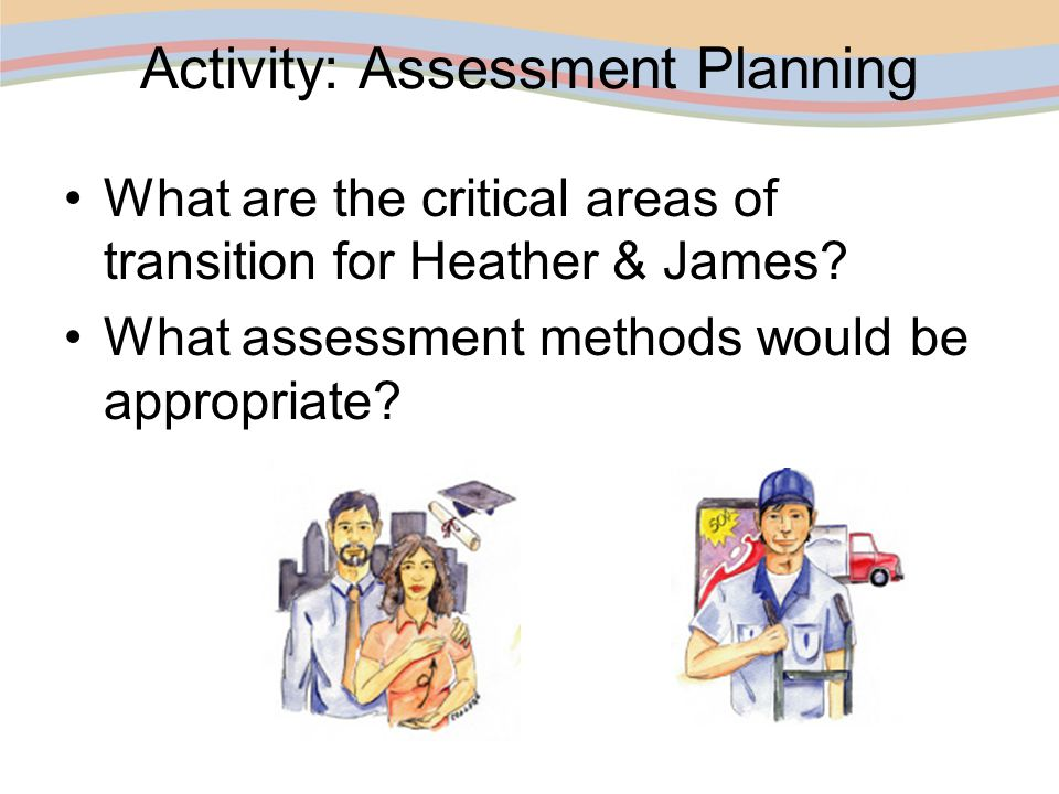 Activity: Assessment Planning What are the critical areas of transition for Heather & James? What assessment methods would be appropriate?