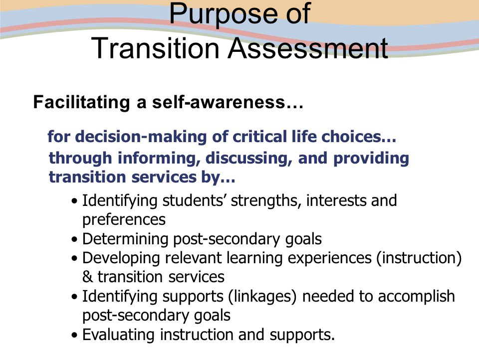 Purpose of Transition Assessment Facilitating a self-awareness… for decision-making of critical life choices… Identifying students' strengths, interes
