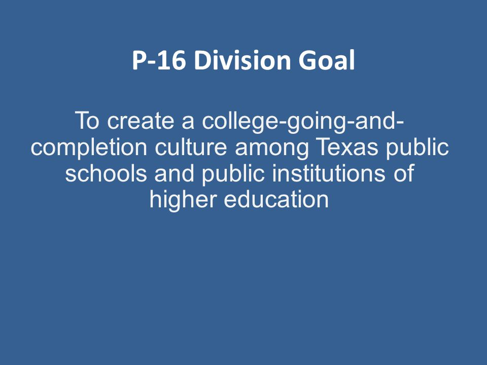 P-16 Division Goal To create a college-going-and- completion culture among Texas public schools and public institutions of higher education
