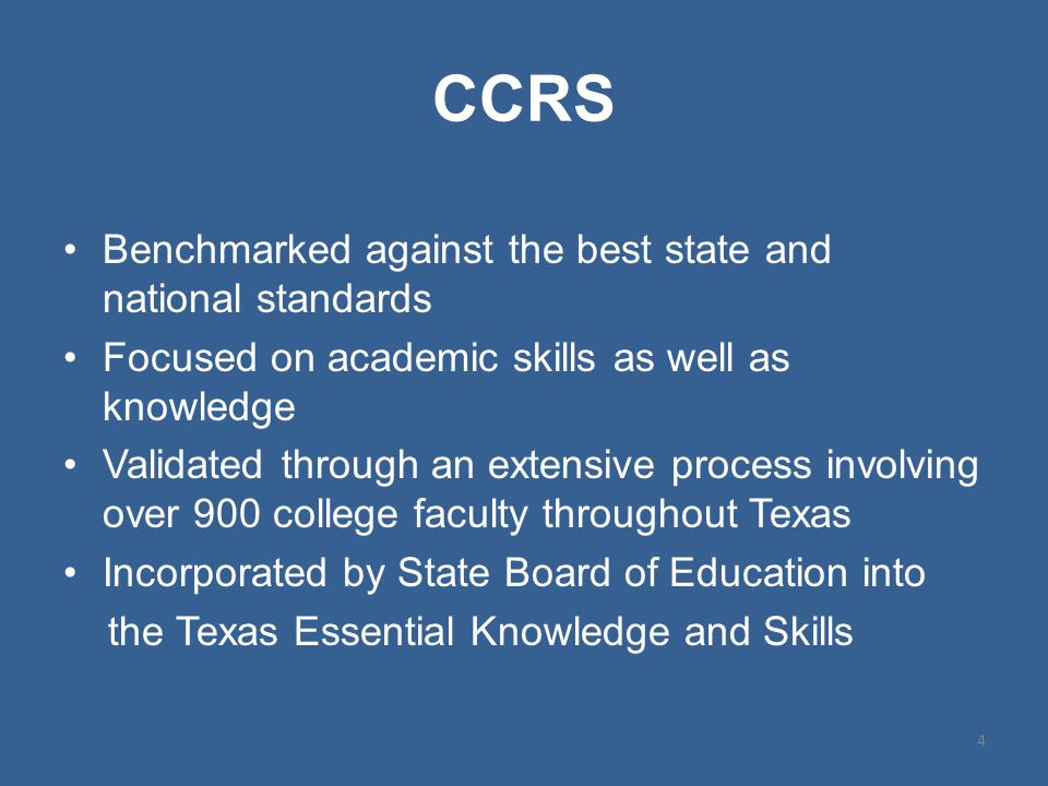 CCRS Benchmarked against the best state and national standards Focused on academic skills as well as knowledge Validated through an extensive process involving over 900 college faculty throughout Texas Incorporated by State Board of Education into the Texas Essential Knowledge and Skills 4