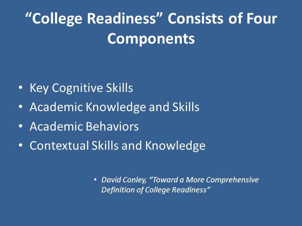 College Readiness Consists of Four Components Key Cognitive Skills Academic Knowledge and Skills Academic Behaviors Contextual Skills and Knowledge David Conley, Toward a More Comprehensive Definition of College Readiness