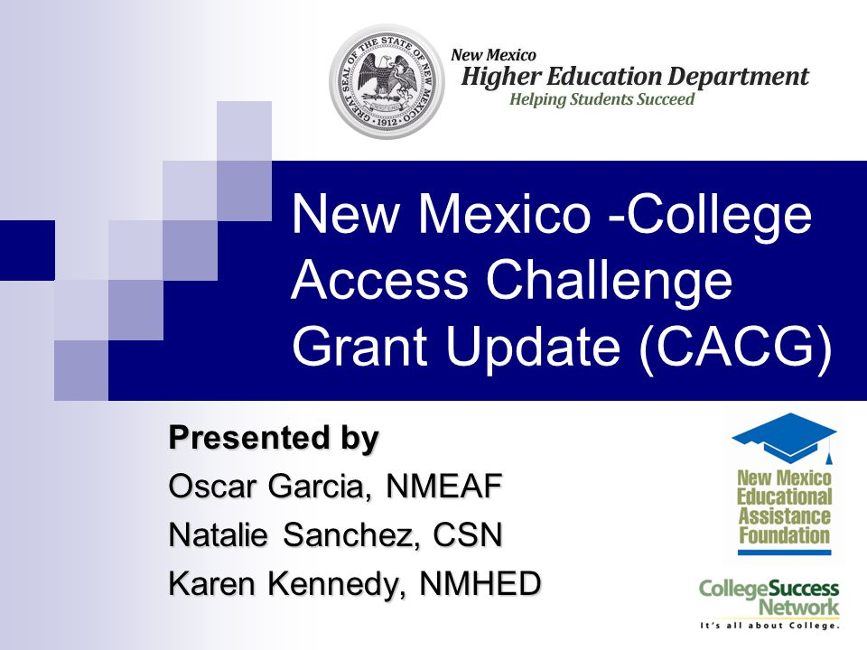 New Mexico -College Access Challenge Grant Update(CACG) Presented by Oscar Garcia, NMEAF Natalie Sanchez, CSN Karen Kennedy, NMHED
