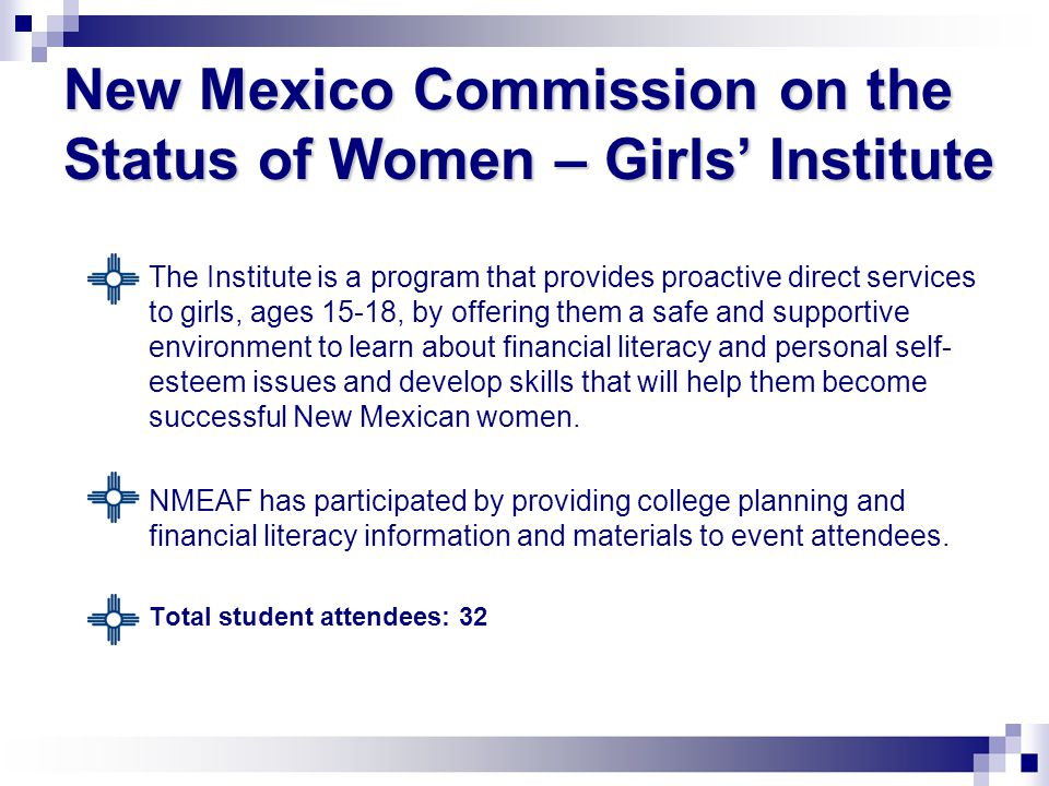 New Mexico Commission on the Status of Women – Girls' Institute  The Institute is a program that provides proactive direct services to girls, ages 15-18, by offering them a safe and supportive environment to learn about financial literacy and personal self- esteem issues and develop skills that will help them become successful New Mexican women.