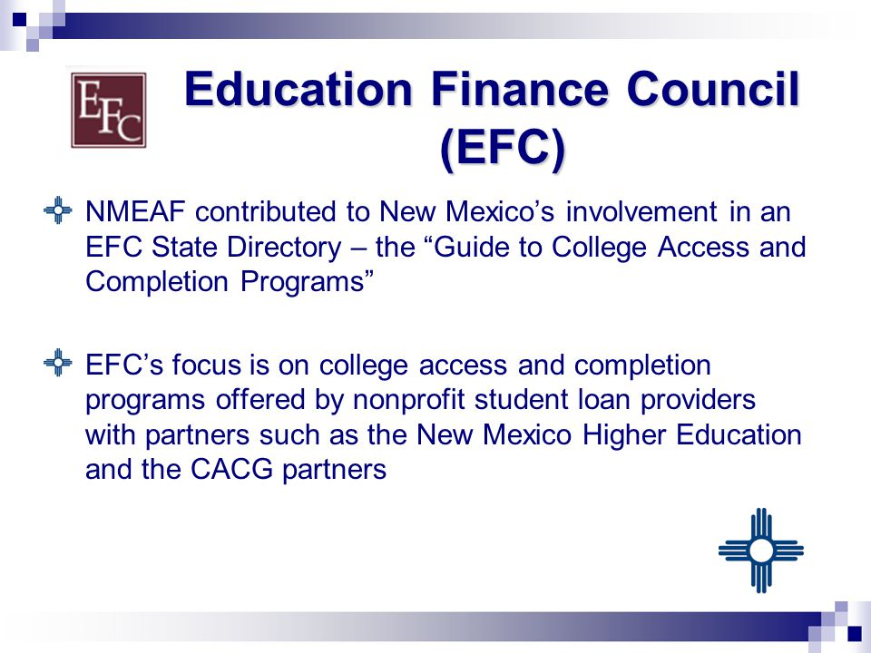 Education Finance Council (EFC) NMEAF contributed to New Mexico's involvement in an EFC State Directory – the Guide to College Access and Completion Programs EFC's focus is on college access and completion programs offered by nonprofit student loan providers with partners such as the New Mexico Higher Education and the CACG partners