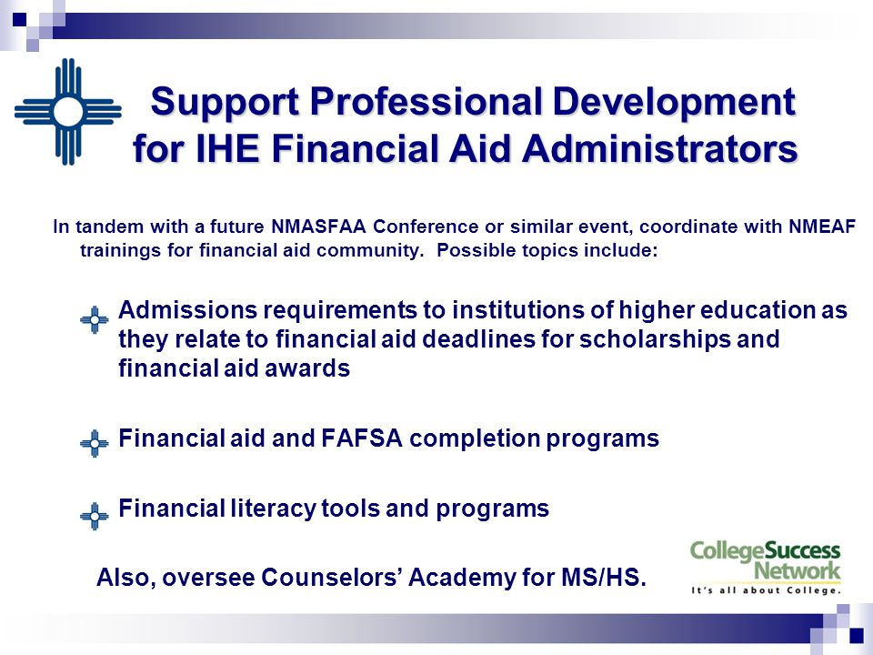Support Professional Development for IHE Financial Aid Administrators In tandem with a future NMASFAA Conference or similar event, coordinate with NMEAF trainings for financial aid community.