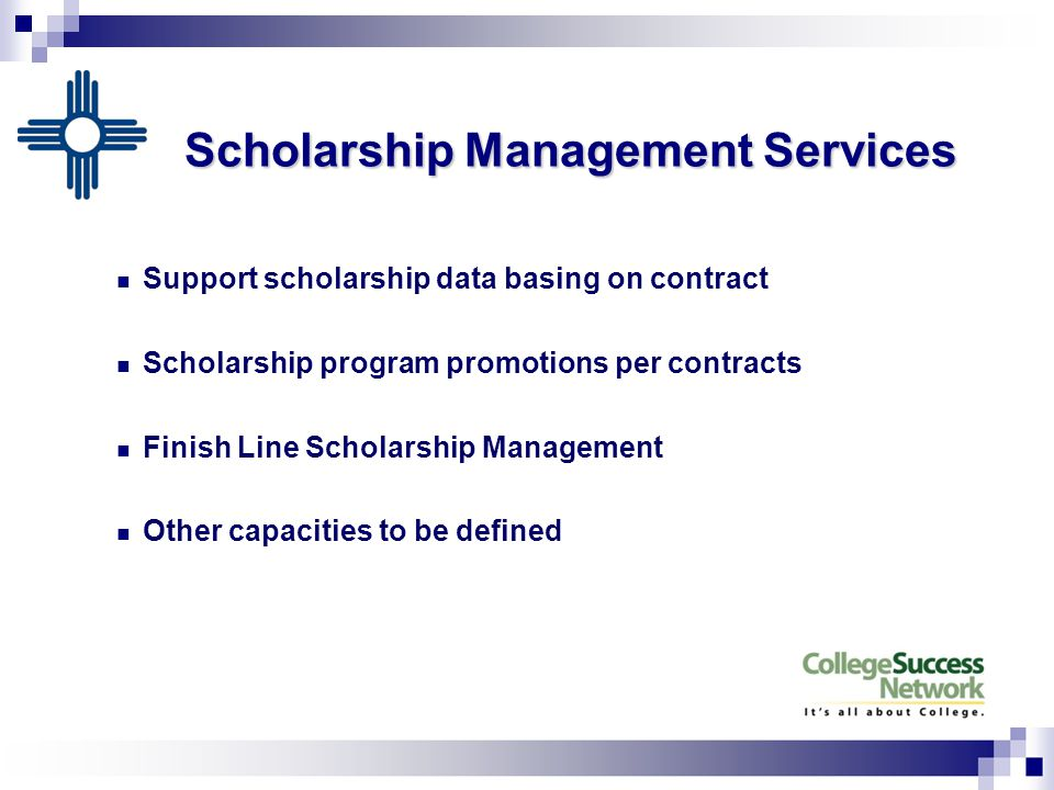 Scholarship Management Services Support scholarship data basing on contract Scholarship program promotions per contracts Finish Line Scholarship Management Other capacities to be defined