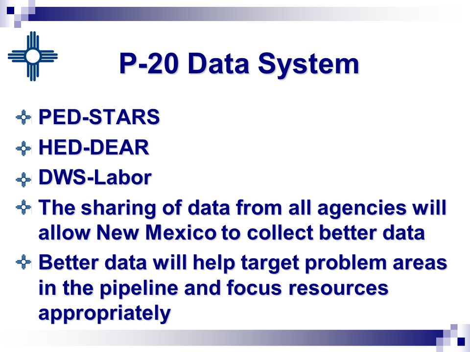 P-20 Data System PED-STARS PED-STARS HED-DEAR HED-DEAR DWS-Labor DWS-Labor The sharing of data from all agencies will allow New Mexico to collect better data The sharing of data from all agencies will allow New Mexico to collect better data Better data will help target problem areas in the pipeline and focus resources appropriately Better data will help target problem areas in the pipeline and focus resources appropriately