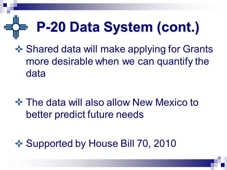 P-20 Data System (cont.) Shared data will make applying for Grants more desirable when we can quantify the data The data will also allow New Mexico to better predict future needs Supported by House Bill 70, 2010