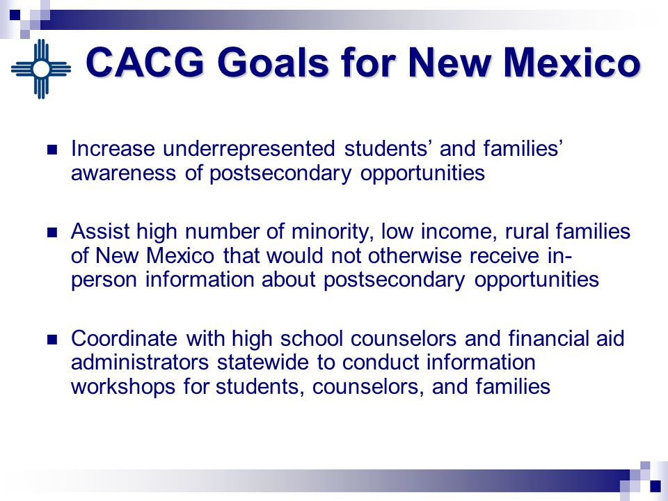 CACG Goals for New Mexico Increase underrepresented students' and families' awareness of postsecondary opportunities Assist high number of minority, low income, rural families of New Mexico that would not otherwise receive in- person information about postsecondary opportunities Coordinate with high school counselors and financial aid administrators statewide to conduct information workshops for students, counselors, and families