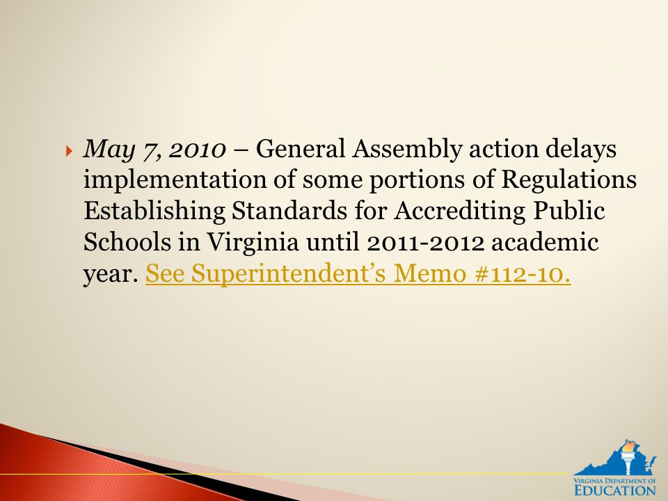  May 7, 2010 – General Assembly action delays implementation of some portions of Regulations Establishing Standards for Accrediting Public Schools in Virginia until 2011-2012 academic year.