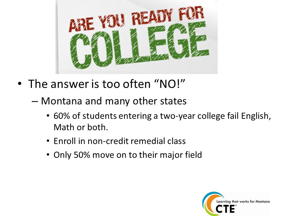The answer is too often NO! – Montana and many other states 60% of students entering a two-year college fail English, Math or both.