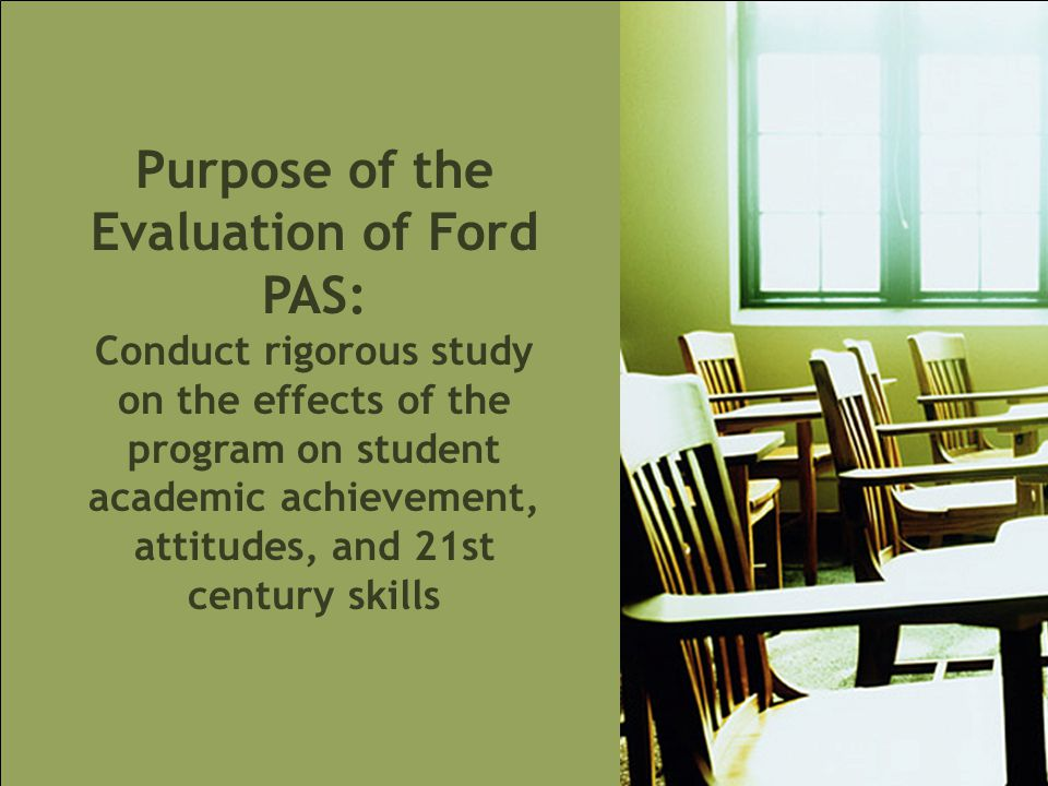 Purpose of the Evaluation of Ford PAS: Conduct rigorous study on the effects of the program on student academic achievement, attitudes, and 21st century skills