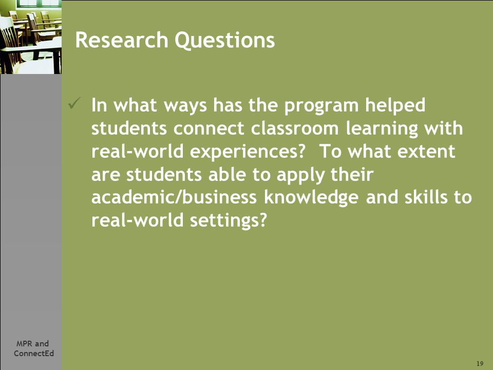 19 MPR and ConnectEd Research Questions In what ways has the program helped students connect classroom learning with real-world experiences.