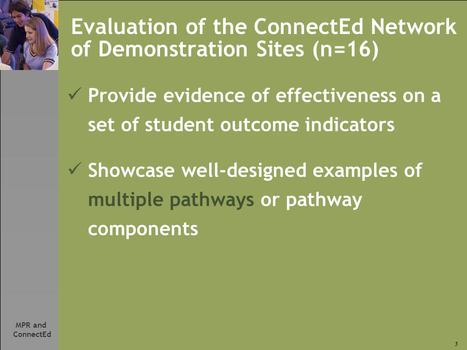 3 MPR and ConnectEd Evaluation of the ConnectEd Network of Demonstration Sites (n=16) Provide evidence of effectiveness on a set of student outcome indicators Showcase well-designed examples of multiple pathways or pathway components