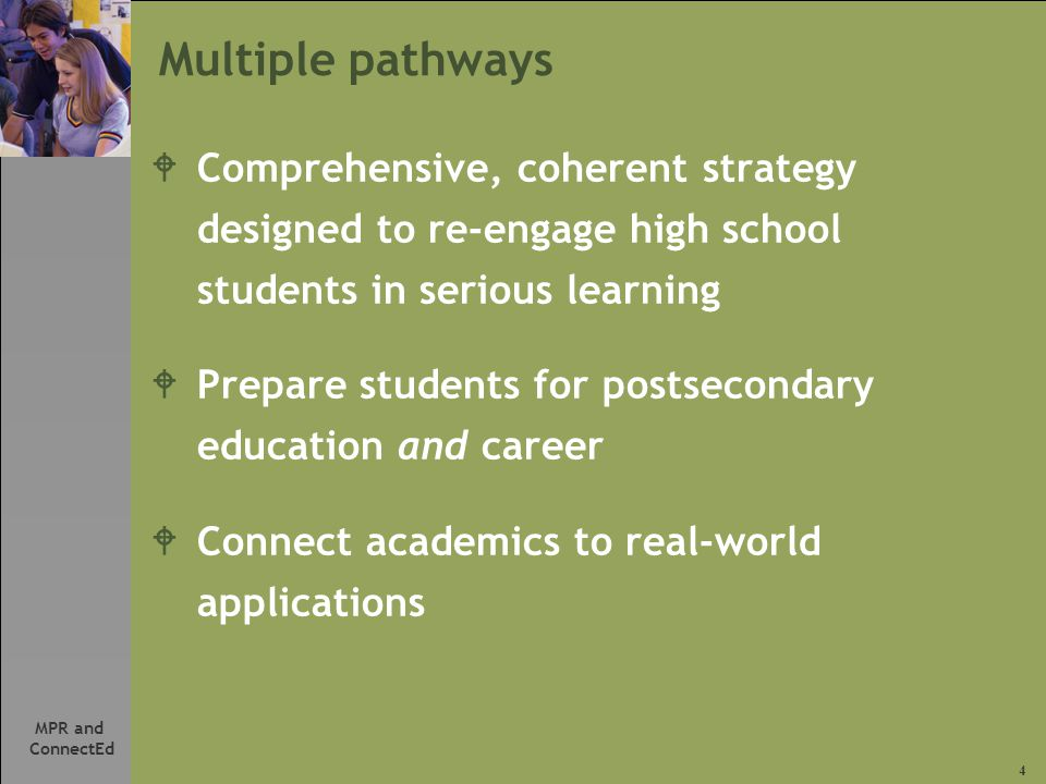 4 MPR and ConnectEd Multiple pathways WComprehensive, coherent strategy designed to re-engage high school students in serious learning WPrepare students for postsecondary education and career WConnect academics to real-world applications