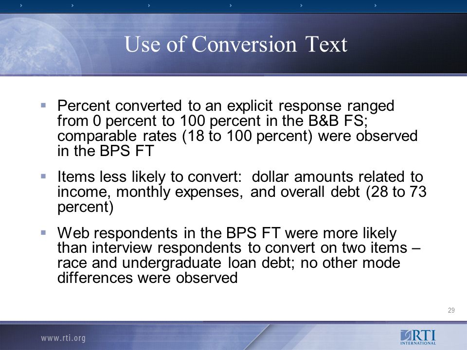 29 Use of Conversion Text  Percent converted to an explicit response ranged from 0 percent to 100 percent in the B&B FS; comparable rates (18 to 100 percent) were observed in the BPS FT  Items less likely to convert: dollar amounts related to income, monthly expenses, and overall debt (28 to 73 percent)  Web respondents in the BPS FT were more likely than interview respondents to convert on two items – race and undergraduate loan debt; no other mode differences were observed