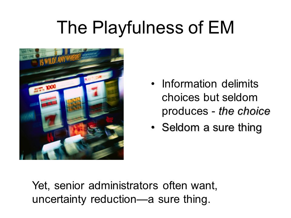 The Playfulness of EM the choiceInformation delimits choices but seldom produces - the choice Seldom a sure thingSeldom a sure thing Yet, senior administrators often want, uncertainty reduction—a sure thing.