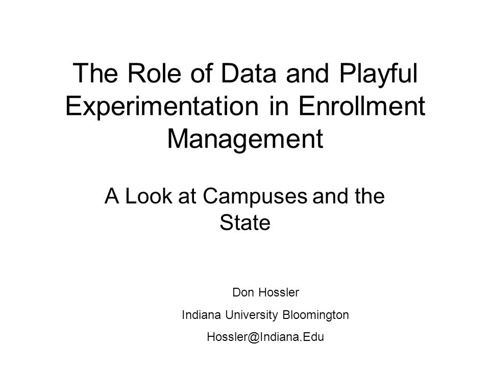 The Role of Data and Playful Experimentation in Enrollment Management A Look at Campuses and the State Don Hossler Indiana University Bloomington Hossler@Indiana.Edu