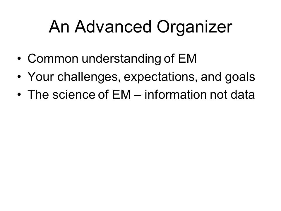 An Advanced Organizer Common understanding of EM Your challenges, expectations, and goals The science of EM – information not data
