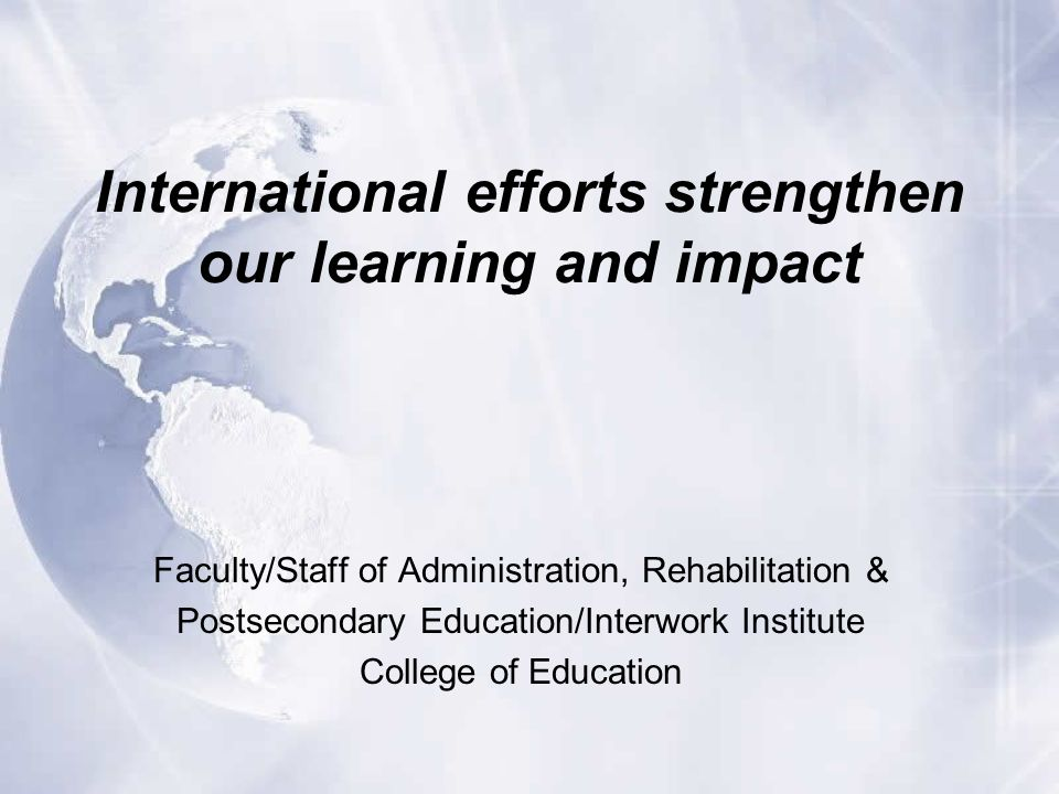 International efforts strengthen our learning and impact Faculty/Staff of Administration, Rehabilitation & Postsecondary Education/Interwork Institute College of Education
