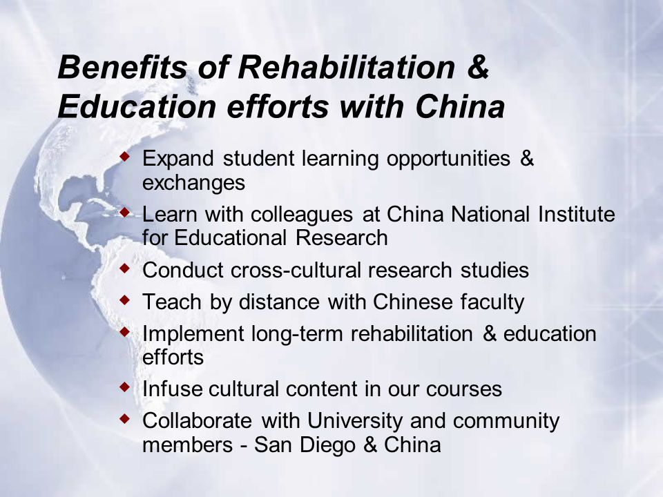 Benefits of Rehabilitation & Education efforts with China  Expand student learning opportunities & exchanges  Learn with colleagues at China National Institute for Educational Research  Conduct cross-cultural research studies  Teach by distance with Chinese faculty  Implement long-term rehabilitation & education efforts  Infuse cultural content in our courses  Collaborate with University and community members - San Diego & China