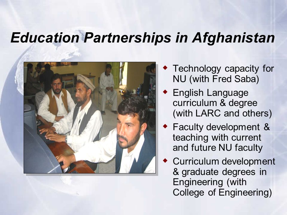 Education Partnerships in Afghanistan  Technology capacity for NU (with Fred Saba)  English Language curriculum & degree (with LARC and others)  Faculty development & teaching with current and future NU faculty  Curriculum development & graduate degrees in Engineering (with College of Engineering)