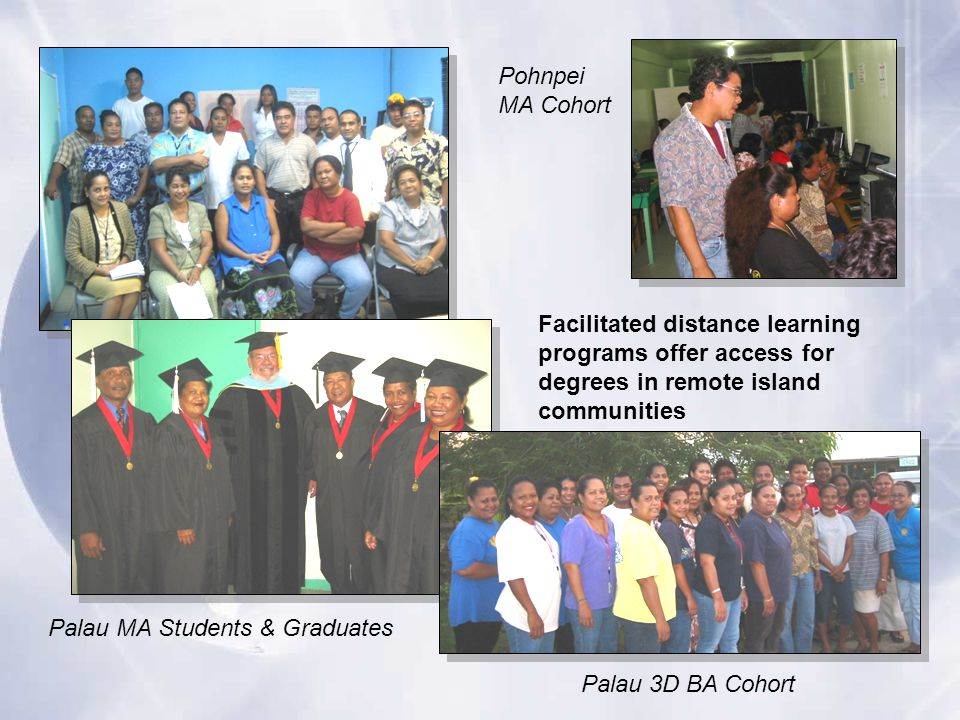 Facilitated distance learning programs offer access for degrees in remote island communities Palau 3D BA Cohort Pohnpei MA Cohort Palau MA Students & Graduates