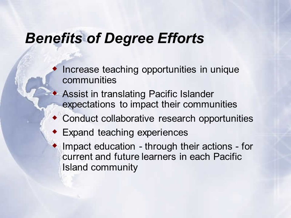 Benefits of Degree Efforts  Increase teaching opportunities in unique communities  Assist in translating Pacific Islander expectations to impact their communities  Conduct collaborative research opportunities  Expand teaching experiences  Impact education - through their actions - for current and future learners in each Pacific Island community