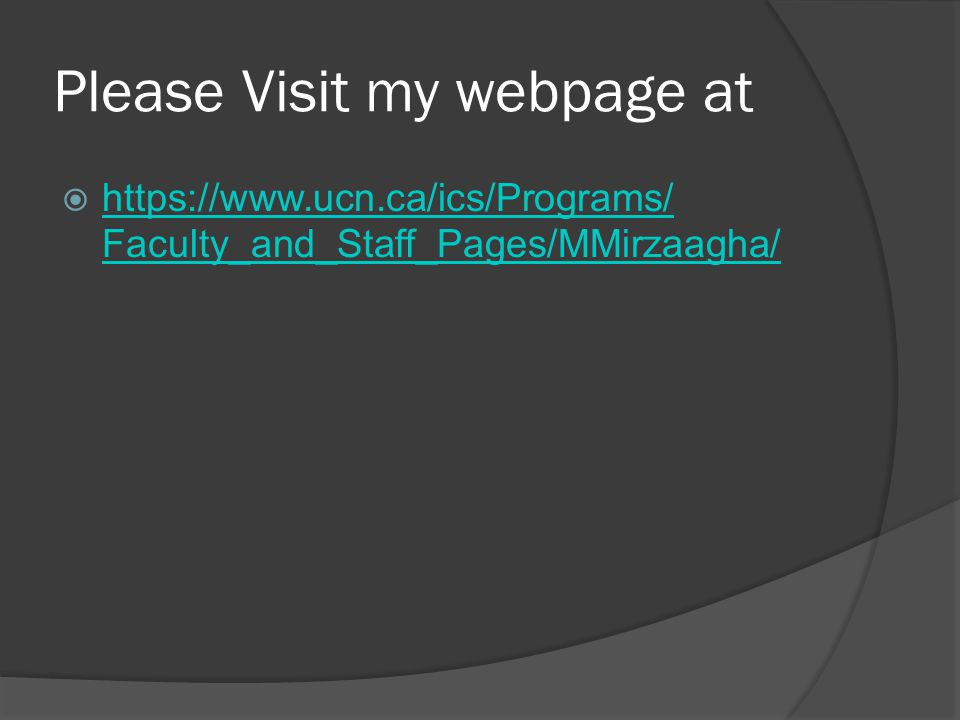 Please Visit my webpage at  https://www.ucn.ca/ics/Programs/ Faculty_and_Staff_Pages/MMirzaagha/ https://www.ucn.ca/ics/Programs/ Faculty_and_Staff_Pages/MMirzaagha/