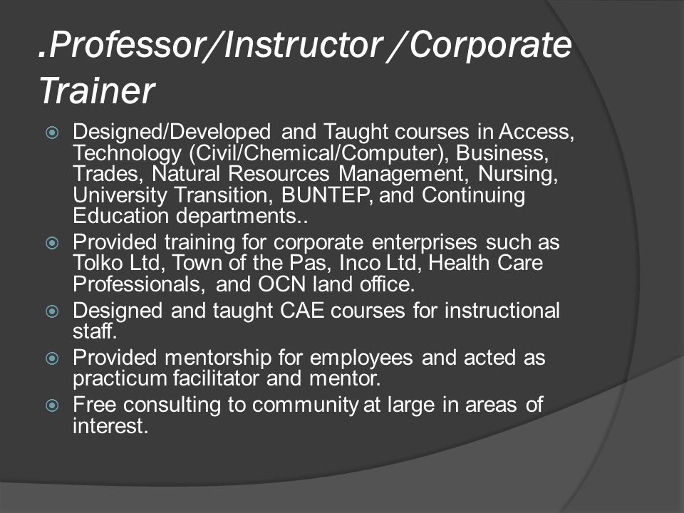 .Professor/Instructor /Corporate Trainer DDesigned/Developed and Taught courses in Access, Technology (Civil/Chemical/Computer), Business, Trades, Natural Resources Management, Nursing, University Transition, BUNTEP, and Continuing Education departments..