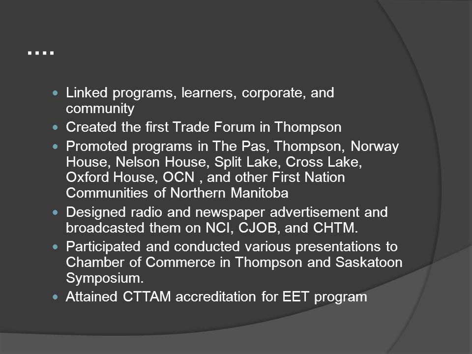 …. Linked programs, learners, corporate, and community Created the first Trade Forum in Thompson Promoted programs in The Pas, Thompson, Norway House,