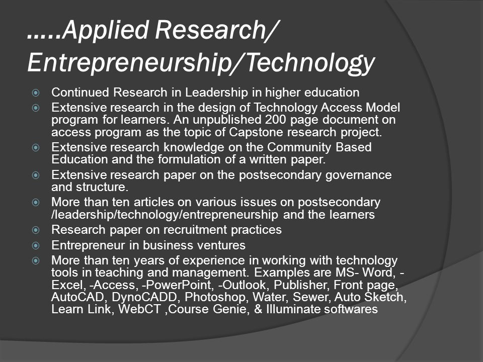 …..Applied Research/ Entrepreneurship/Technology CContinued Research in Leadership in higher education EExtensive research in the design of Technology Access Model program for learners.