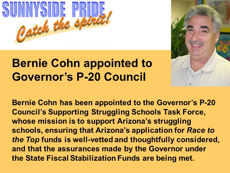 Bernie Cohn appointed to Governor's P-20 Council Bernie Cohn has been appointed to the Governor's P-20 Council's Supporting Struggling Schools Task Force, whose mission is to support Arizona's struggling schools, ensuring that Arizona's application for Race to the Top funds is well-vetted and thoughtfully considered, and that the assurances made by the Governor under the State Fiscal Stabilization Funds are being met.