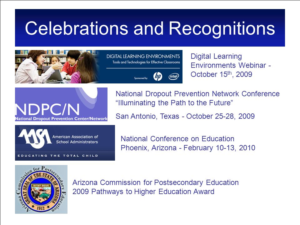 Celebrations and Recognitions Digital Learning Environments Webinar - October 15 th, 2009 National Dropout Prevention Network Conference Illuminating the Path to the Future San Antonio, Texas - October 25-28, 2009 National Conference on Education Phoenix, Arizona - February 10-13, 2010 Arizona Commission for Postsecondary Education 2009 Pathways to Higher Education Award