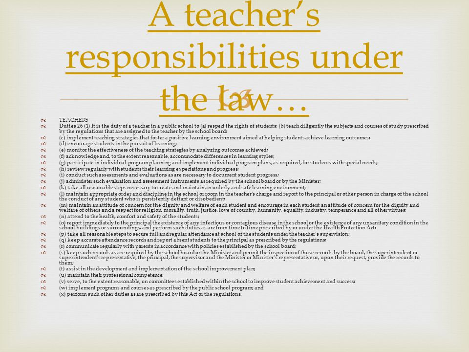  A teacher's responsibilities under the law…  TEACHERS  Duties 26 (1) It is the duty of a teacher in a public school to (a) respect the rights of students; (b) teach diligently the subjects and courses of study prescribed by the regulations that are assigned to the teacher by the school board;  (c) implement teaching strategies that foster a positive learning environment aimed at helping students achieve learning outcomes;  (d) encourage students in the pursuit of learning;  (e) monitor the effectiveness of the teaching strategies by analyzing outcomes achieved;  (f) acknowledge and, to the extent reasonable, accommodate differences in learning styles;  (g) participate in individual-program planning and implement individual program plans, as required, for students with special needs;  (h) review regularly with students their learning expectations and progress;  (i) conduct such assessments and evaluations as are necessary to document student progress;  (j) administer such evaluation and assessment instruments as required by the school board or by the Minister;  (k) take all reasonable steps necessary to create and maintain an orderly and safe learning environment;  (l) maintain appropriate order and discipline in the school or room in the teacher s charge and report to the principal or other person in charge of the school the conduct of any student who is persistently defiant or disobedient;  (m) maintain an attitude of concern for the dignity and welfare of each student and encourage in each student an attitude of concern for the dignity and welfare of others and a respect for religion, morality, truth, justice, love of country, humanity, equality, industry, temperance and all other virtues;  (n) attend to the health, comfort and safety of the students;  (o) report immediately to the principal the existence of any infectious or contagious disease in the school or the existence of any unsanitary condition in the school buildings or surroundings, and perform such duties as are from time to time prescribed by or under the Health Protection Act;  (p) take all reasonable steps to secure full and regular attendance at school of the students under the teacher s supervision;  (q) keep accurate attendance records and report absent students to the principal as prescribed by the regulations;  (r) communicate regularly with parents in accordance with policies established by the school board;  (s) keep such records as are required by the school board or the Minister and permit the inspection of those records by the board, the superintendent or superintendent s representative, the principal, the supervisor and the Minister or Minister s representative or, upon their request, provide the records to them;  (t) assist in the development and implementation of the school improvement plan;  (u) maintain their professional competence;  (v) serve, to the extent reasonable, on committees established within the school to improve student achievement and success;  (w) implement programs and courses as prescribed by the public school program; and  (x) perform such other duties as are prescribed by this Act or the regulations.