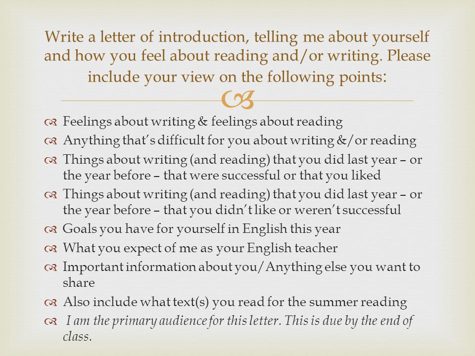   Feelings about writing & feelings about reading  Anything that's difficult for you about writing &/or reading  Things about writing (and reading) that you did last year – or the year before – that were successful or that you liked  Things about writing (and reading) that you did last year – or the year before – that you didn't like or weren't successful  Goals you have for yourself in English this year  What you expect of me as your English teacher  Important information about you/Anything else you want to share  Also include what text(s) you read for the summer reading  I am the primary audience for this letter.