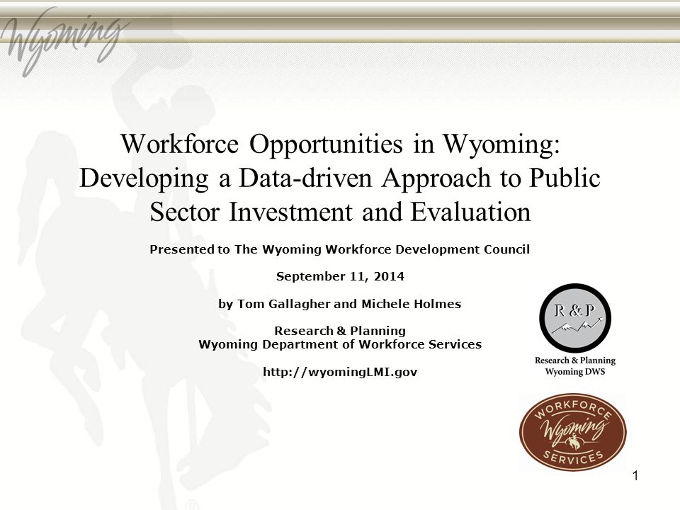 Workforce Opportunities in Wyoming: Developing a Data-driven Approach to Public Sector Investment and Evaluation Presented to The Wyoming Workforce Development Council September 11, 2014 by Tom Gallagher and Michele Holmes Research & Planning Wyoming Department of Workforce Services http://wyomingLMI.gov 1