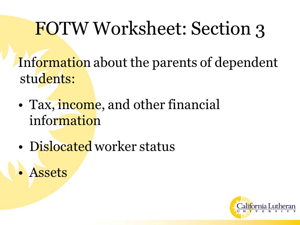 FOTW Worksheet: Section 3 Information about the parents of dependent students: Tax, income, and other financial information Dislocated worker status A