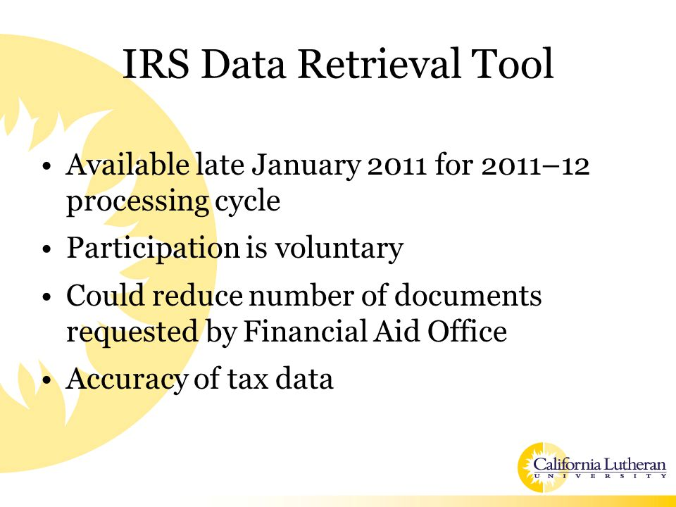 IRS Data Retrieval Tool Available late January 2011 for 2011–12 processing cycle Participation is voluntary Could reduce number of documents requested