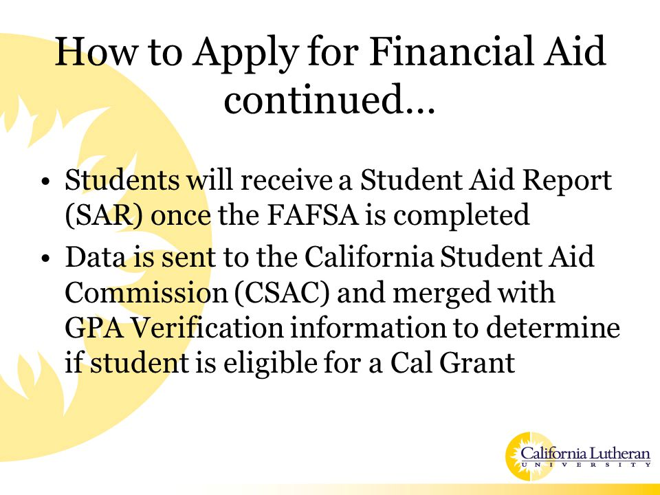 How to Apply for Financial Aid continued… Students will receive a Student Aid Report (SAR) once the FAFSA is completed Data is sent to the California Student Aid Commission (CSAC) and merged with GPA Verification information to determine if student is eligible for a Cal Grant