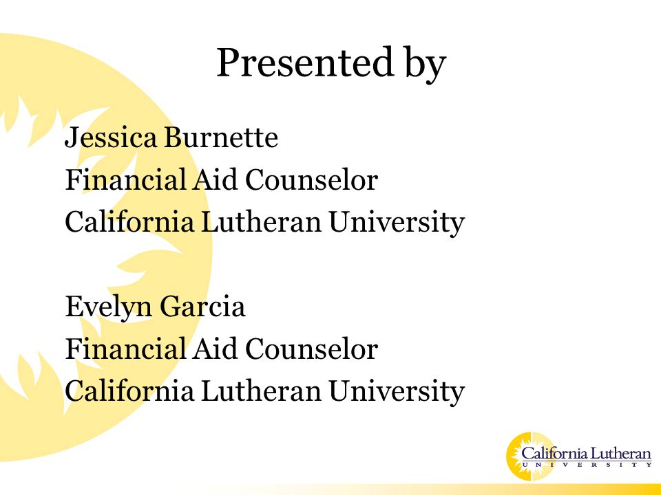 Presented by Jessica Burnette Financial Aid Counselor California Lutheran University Evelyn Garcia Financial Aid Counselor California Lutheran Univers